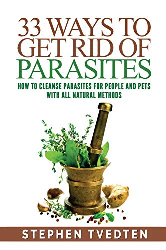 33 Ways To Get Rid of Parasites: How To Cleanse Parasites For People and Pets With All Natural Methods