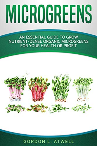 MICROGREENS: An Essential Guide to Grow Nutrient-Dense Organic Microgreens for Your Health or Profit by [Gordon L. Atwell]