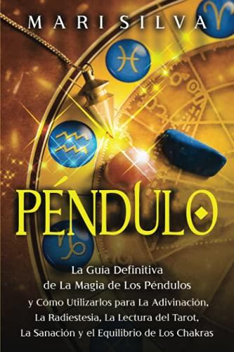 Péndulo: La guía definitiva de la magia de los péndulos y cómo utilizarlos para la adivinación, la radiestesia, la lectura del tarot, la sanación y el equilibrio de los chakras
