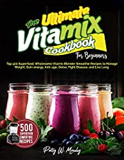 The Ultimate Vitamix Cookbook For Beginners: Top 500 Superfood, Wholesome Vitamix Blender Smoothie Recipes to Lose Weight, Gain energy, Anti-age, Detox, Fight Disease, and Live Long