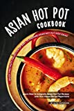 Asian Hot Pot Cookbook: Enjoy This Tasty Collection of Easy to Prepare Asian Hot Pot Dish Ideas! Learn How to Integrate Asian Hot Pot Recipes into Your Home Recipe Repertoire (English Edition)