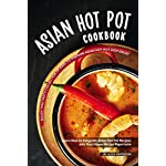 Asian-Hot-Pot-Cookbook-Enjoy-This-Tasty-Collection-of-Easy-to-Prepare-Asian-Hot-Pot-Dish-Ideas-Learn-How-to-Integrate-Asian-Hot-Pot-Recipes-into-Your-Home-Recipe-Repertoire