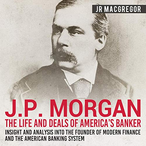 J. P. Morgan: The Life and Deals of America's Banker - Insight and Analysis into the Founder of Modern Finance and the American Banking System cover art