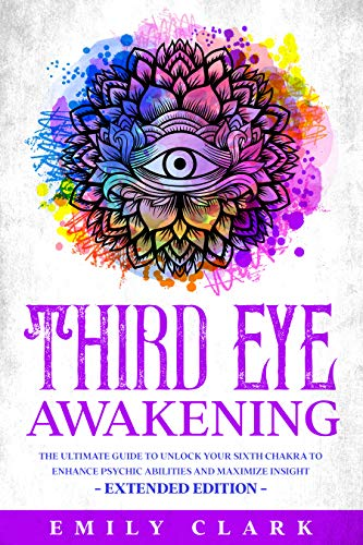 Third Eye Awakening: The Ultimate Guide to Unlock Your Sixth Chakra to Enhance Psychic Abilities and Maximize Insight – Extended Edition (Spiritual Healing Book 2) (English Edition)