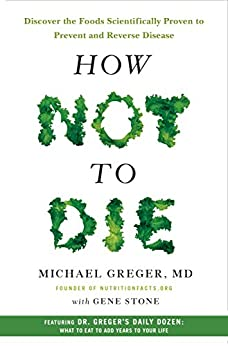 How Not to Die: Discover the Foods Scientifically Proven to Prevent and Reverse Disease by [Michael Greger MD, Gene Stone]