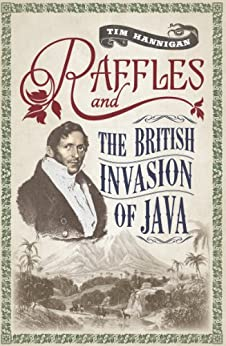 Raffles and the British Invasion of Java by [Tim Hannigan]