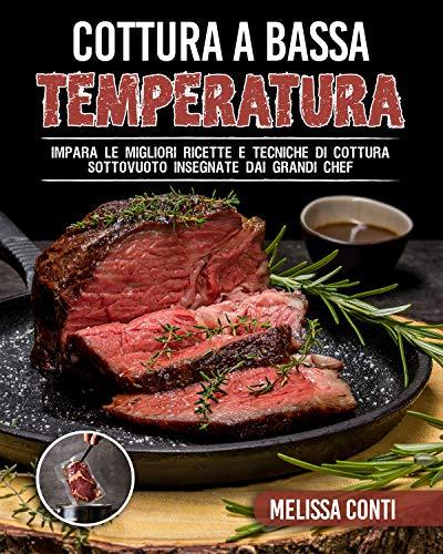 Cottura a Bassa Temperatura: Impara le migliori ricette e tecniche di cottura sottovuoto insegnate dai grandi chef
