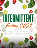 Intermittent Fasting 2021: The Complete Beginners Guide to Intermittent Fasting to Rapidly Lose Weight, Burn Fat, and Heal Your Body