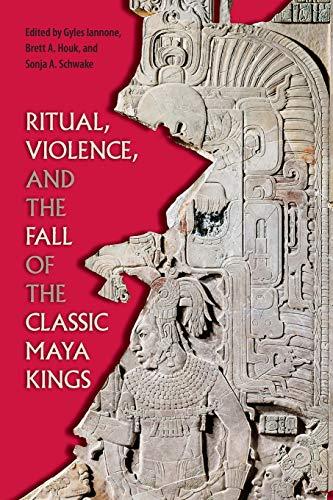Ritual, Violence, and the Fall of the Classic Maya Kings (Maya Studies)