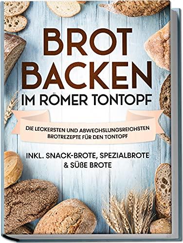 Brot backen im Römer Tontopf: Die leckersten und abwechslungsreichsten Brotrezepte für den Tontopf | inkl. Snack-Brote, Spezialbrote & süße Brote
