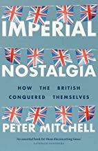 Imperial nostalgia: How the British conquered themselves (English Edition)
