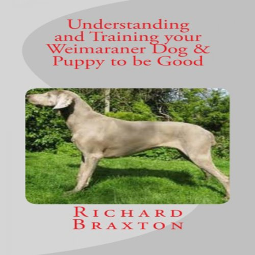Understanding and Training your Weimaraner Dog & Puppy to be Good cover art