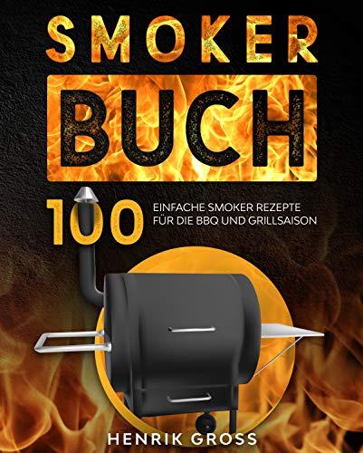 Smoker Buch: 100 einfache Smoker Rezepte für die BBQ und Grillsaison. (Smoker Kochbuch 1)
