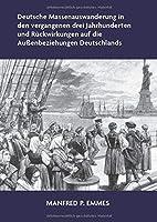 Deutsche Massenauswanderung in den vergangenen drei Jahrhunderten und Rueckwirkungen auf die Aussenbeziehungen Deutschlands