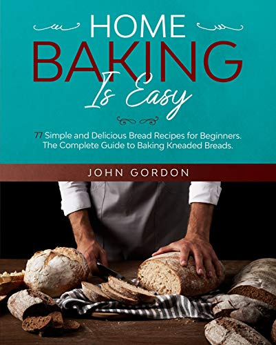 HOME BAKING IS EASY: 77 Simple and Delicious Bread Recipes for Beginners. The Complete Guide to Baking Kneaded Breads. The Bread Machine Cookbook. by [John Gordon]