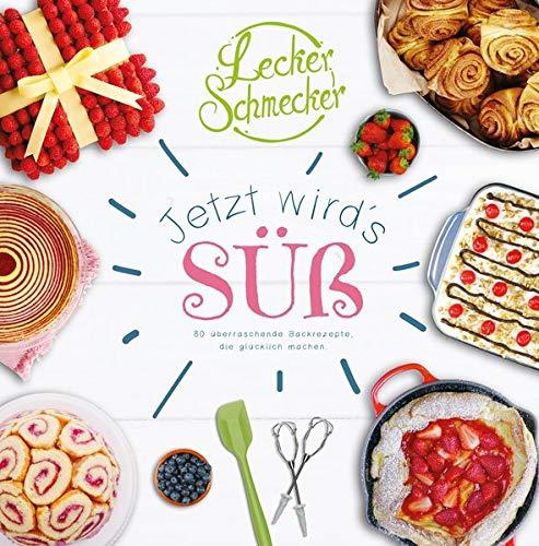 Leckerschmecker - Jetzt wird's süß!: 80 überraschende Backrezepte, die glücklich machen: 80 überraschende Rezepte, die glücklich machen