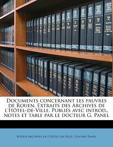 Documents Concernant Les Pauvres de Rouen, Extraits Des Archives de L'Hotel-de-Ville. Publies Avec Introd., Notes Et Table Par Le Docteur G. Panel