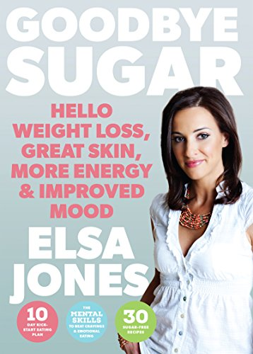 Goodbye Sugar – Hello Weight Loss, Great Skin, More Energy and Improved Mood: How You Can Beat Cravings and Emotional Eating