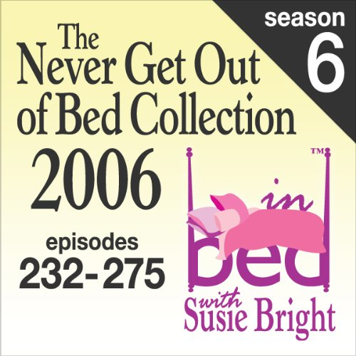 The Never Get Out of Bed Collection: 2006 In Bed With Susie Bright — Season 6 audiobook cover art