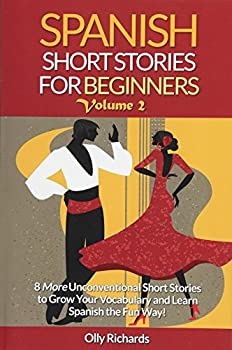 Spanish Short Stories For Beginners Volume 2  8 More Unconventional Short Stories to Grow Your Vocabulary and Learn Spanish the Fun Way!  Spanish Edition