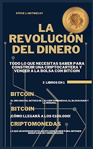 La Revolución Del Dinero: 3 LIBROS EN UNO! Todo lo que Necesitas Saber para Construir una Criptocartera y Vencer a la Bolsa con Bitcoin