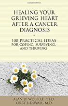 Healing Your Grieving Heart After a Cancer Diagnosis: 100 Practical Ideas for Coping, Surviving, and Thriving (The 100 Ideas Series)