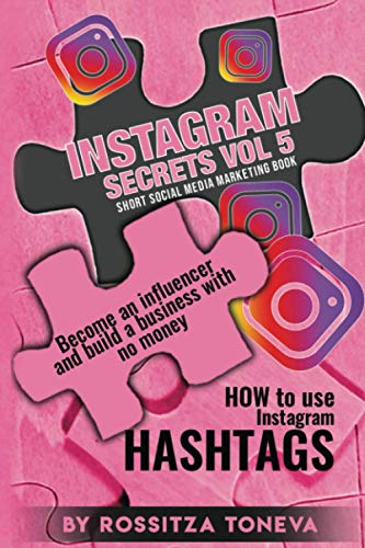 INSTAGRAM SECRETS ( Vol 5 ): HOW to use Instagram HASHTAGS.: Become an influencer and build a business with no money on Instagram. Short social media marketing book.
