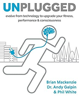 Unplugged: Evolve from technology to upgrade your fitness, performance & consciousness by [Brian MacKenzie, Dr. Andy Galpin, Phil White]