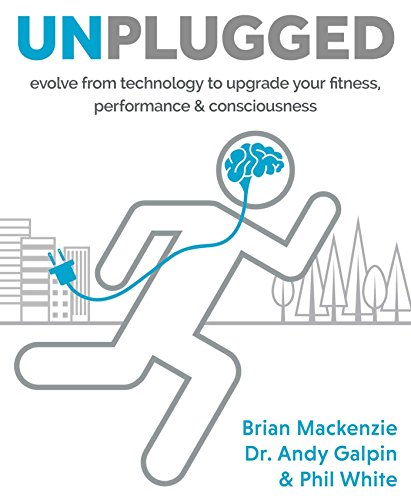 Unplugged: Evolve from technology to upgrade your fitness, performance & consciousness
