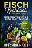 Fisch Kochbuch, Fische selbst zubereiten.: Fisch Rezept clever und simple selbst gemacht. Mehr als 80 Rezepte.