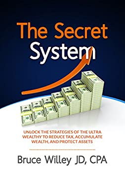 The Secret System: Unlock the Strategies of the Ultra Wealthy to Reduce Tax, Accumulate Wealth and Protect Assets by [Bruce Willey]