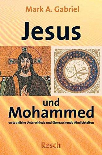 Jesus und Mohammed: Erstaunliche Unterschiede und überraschende Ähnlichkeiten (Politik, Recht, Wirtschaft und Gesellschaft: Aktuell, sachlich, kritisch, christlich)