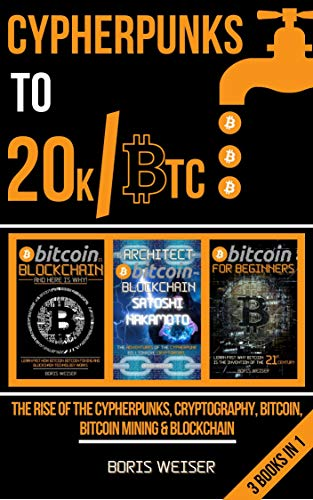 Cypherpunks To 20k/Btc : The Rise Of The Cypherpunks, Cryptography, Bitcoin, Bitcoin Mining & Blockchain | 3 Books In 1 (English Edition)
