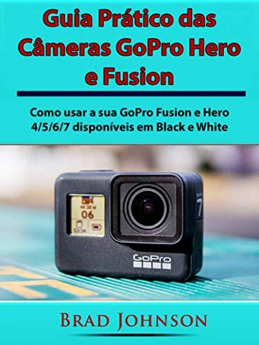 Guia Prático das Câmeras GoPro Hero e Fusion: Como usar a sua GoPro Fusion e Hero 4/5/6/7 disponíveis em Black e White (Portuguese Edition)