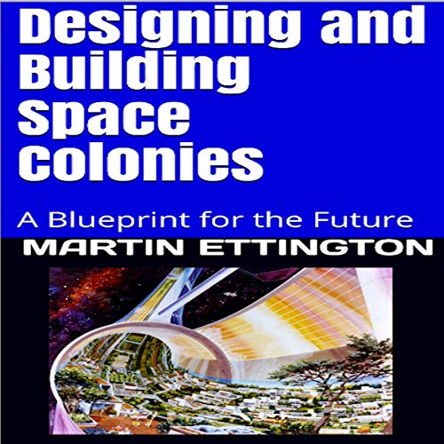 Designing and Building Space Colonies: A Blueprint for the Future cover art