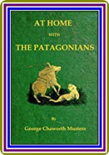 At Home with the Patagonians / A Year's Wanderings over Untrodden Ground from the Straits of Magellan to the Rio Negro by George Chaworth Musters.