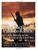 The Battle of Palmito Ranch: The History of the Last Battle of the Civil War