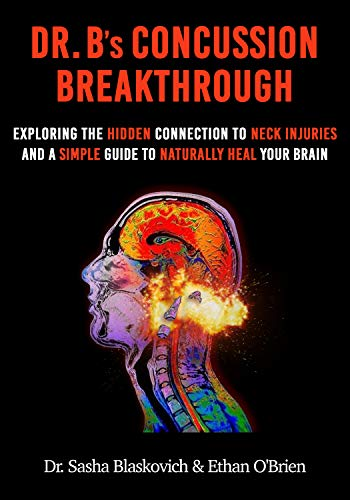 Dr. B's Concussion Breakthrough: Exploring the Hidden Connection to Neck Injuries and a Simple Guide to Naturally Heal Your Brain