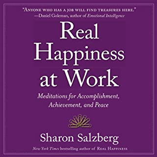 Real Happiness at Work     Meditations for Accomplishment, Achievement, and Peace              Written by:                                                                                                                                 Sharon Salzberg                               Narrated by:                                                                                                                                 Sharon Salzberg                      Length: 7 hrs and 33 mins     7 ratings     Overall 4.3