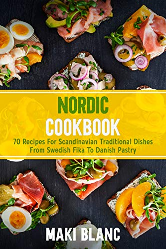 Nordic Cookbook: 70 Recipes For Scandinavian Traditional Dishes From Swedish Fika To Danish Pastry (English Edition)