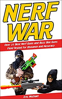 Nerf War  Over 25 Best Nerf Blasters Field Tested for Distance and Accuracy Nerf Gun Safety Setting Up Nerf Wars Nerf Mods and Buying Nerf Blasters for Cheap  Nerf Blaster Guide Book 1