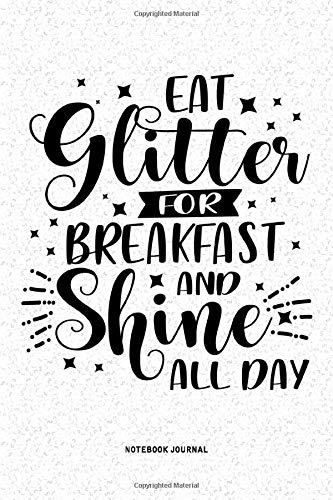 Eat Glitter For Breakfast And Shine All Day: A 6x9 Inch Diary Notebook Journal With A Bold Font Text Slogan On A Matte Cover and 120 Blank Lined Pages Makes A Great Alternative To A Card