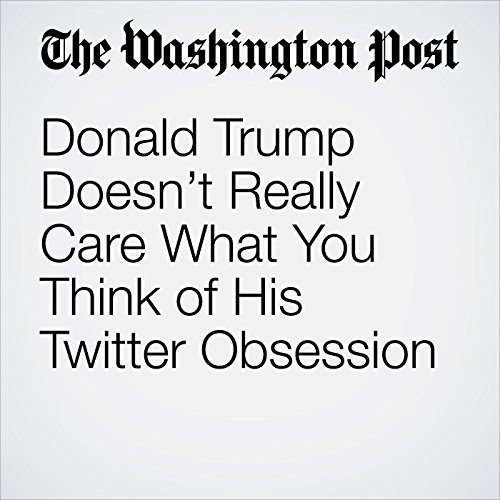 Donald Trump Doesn't Really Care What You Think of His Twitter Obsession copertina