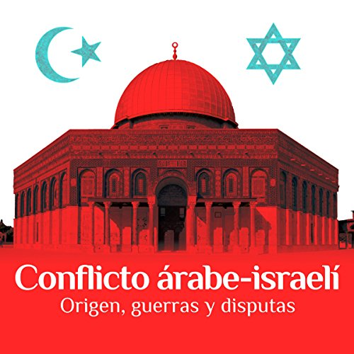 Conflicto árabe-israelí: Origen, guerras y disputas [The Arab-Israeli Conflict: Origin, Wars, and Disputes] audiobook cover art