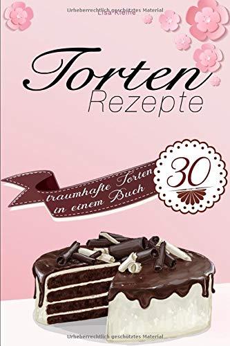 Torten Rezepte: 30 traumhafte Torten in einem Buch