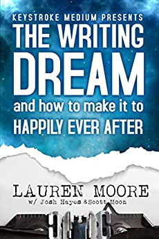 The Writing Dream: and How to Make it to Happily Ever After by [Lauren Moore, Josh Hayes, Scott Moon]