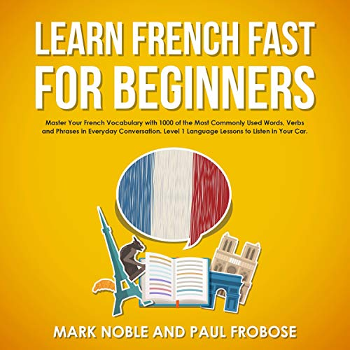 Learn French Fast for Beginners: Master Your French Vocabulary with 1,000 of the Most Commonly Used Words, Verbs and Phrases in Everyday Conversation. Level 1 Language Lessons to Listen in Your Car. audiobook cover art