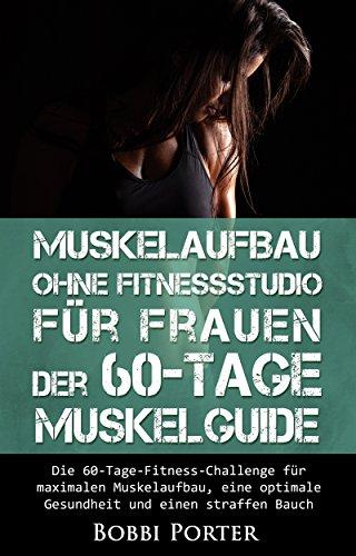 Muskelaufbau ohne Fitnessstudio für Frauen - Der 60-Tage-Muskelguide: Die 60-Tage-Fitness-Challenge für maximalen Muskelaufbau, eine optimale Gesundheit ... Bankdrücken, Muskelaufbau,)