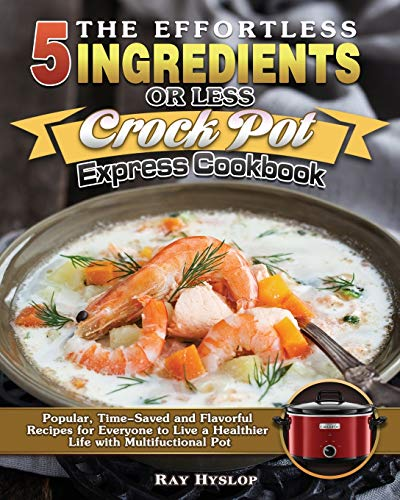 The Effortless 5 Ingredients or Less Crock Pot Express Cookbook: Popular, Time-Saved and Flavorful Recipes for Everyone to Live a Healthier Life with Multifuctional Pot