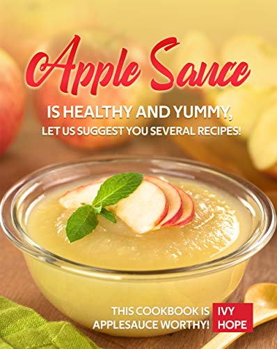 Apple Sauce is Healthy and Yummy, Let Us Suggest You Several Recipes!: This Cookbook is Applesauce Worthy! (English Edition)